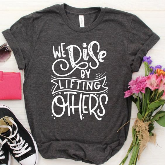 We Rise by Lifting Others T-Shirt ZNF08