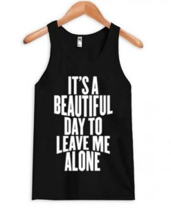 It's a Beautiful Day To Leave Me Alone Tanktop