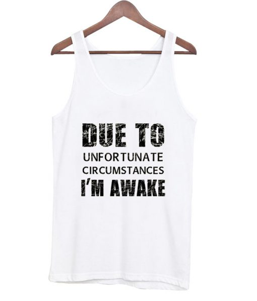 due to unfortunate circumstances i'm awake tank top