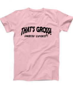 Thats Gross Unless Youre Up For It T-shirt 247x300