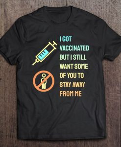 I Got Vaccinated But I Still Want You To Stay Away From Me T-Shirt