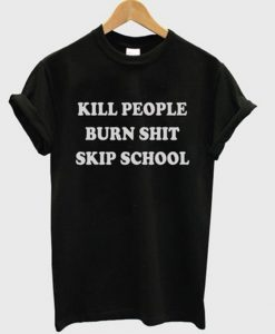 Kill People Burn Shit Skip School T-shirt